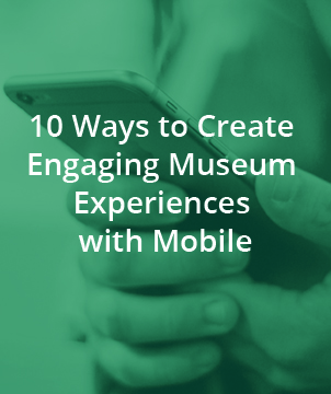 10 WAYS TO CREATE ENGAGING MUSEUM EXPERIENCES WITH MOBILE