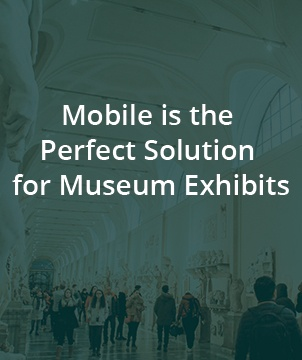 Mobile is the Perfect Solution for Museum Exhibits
