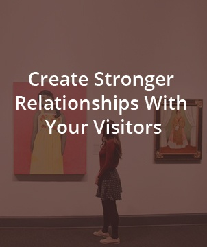 Create Stronger Relationships With Your Visitors