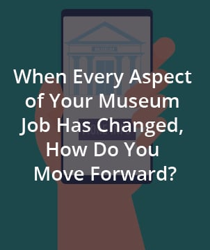 When Every Aspect of Your Museum Job Has Changed, How Do You Move Forward?