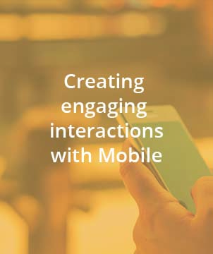 Creating engaging interactions with Mobile