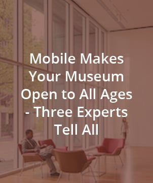 MOBILE MAKES YOUR MUSEUM OPEN TO ALL AGES - THREE EXPERTS TELL ALL