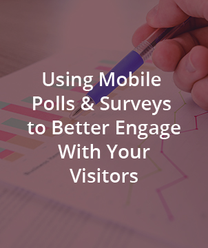 USING MOBILE POLLS & SURVEYS TO BETTER ENGAGE WITH YOUR VISITORS